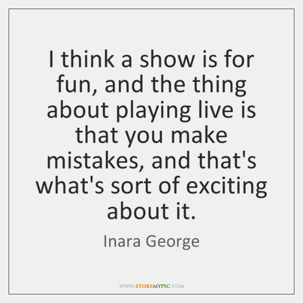 I think a show is for fun, and the thing about playing ...
