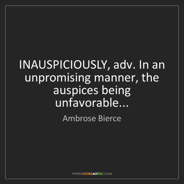 Ambrose Bierce: INAUSPICIOUSLY, adv. In an unpromising manner, the auspices...