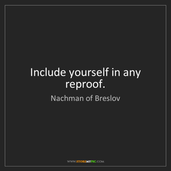 Nachman of Breslov: Include yourself in any reproof.