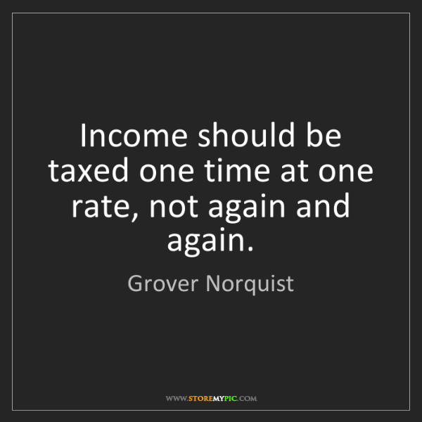 Grover Norquist: Income should be taxed one time at one rate, not again...