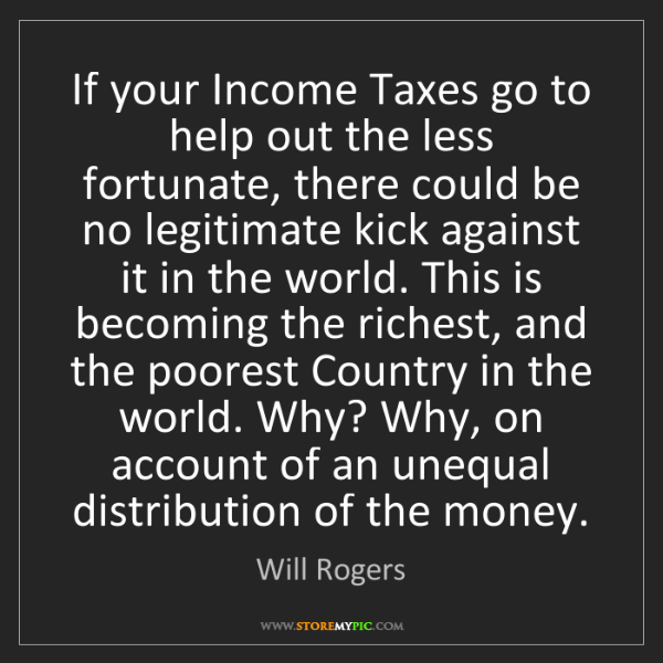 Will Rogers: If your Income Taxes go to help out the less fortunate,...