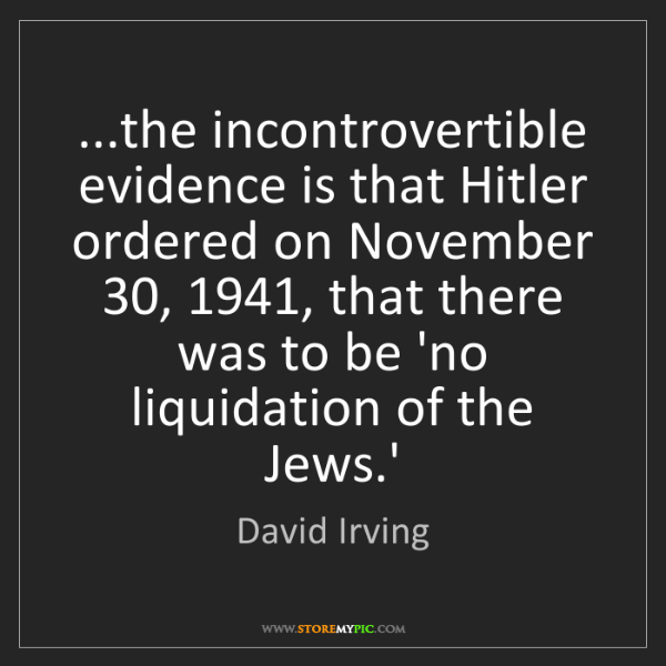 David Irving: ...the incontrovertible evidence is that Hitler ordered...