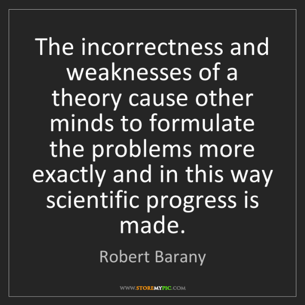 Robert Barany: The incorrectness and weaknesses of a theory cause other...