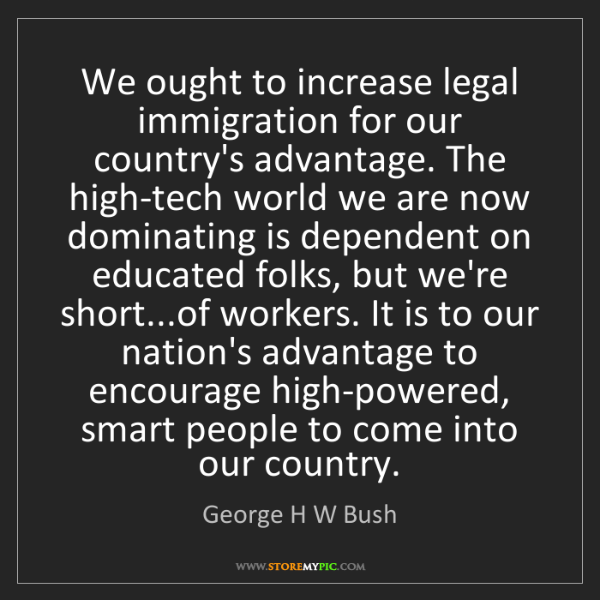 George H W Bush: We ought to increase legal immigration for our country's...