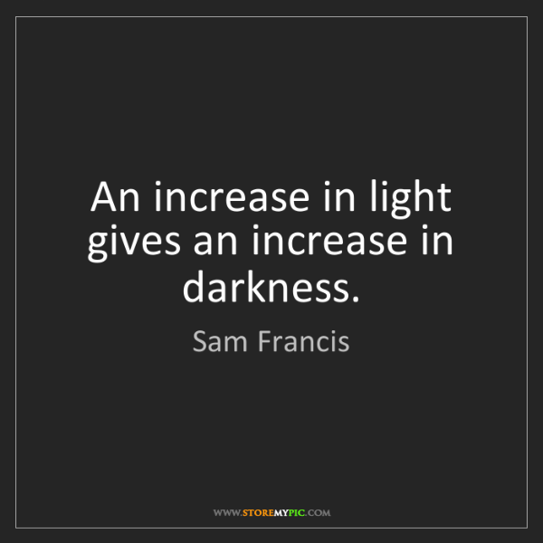 Sam Francis: An increase in light gives an increase in darkness.