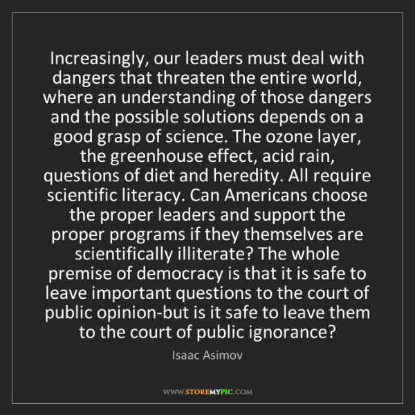 Isaac Asimov: Increasingly, our leaders must deal with dangers that...