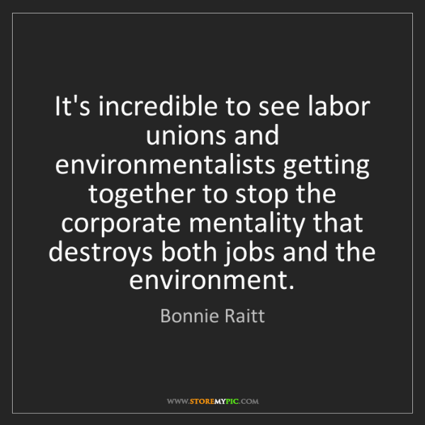 Bonnie Raitt: It's incredible to see labor unions and environmentalists...