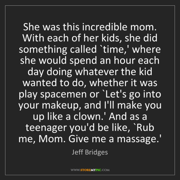 Jeff Bridges: She was this incredible mom. With each of her kids, she...