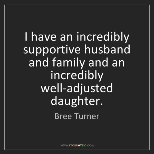Bree Turner: I have an incredibly supportive husband and family and...