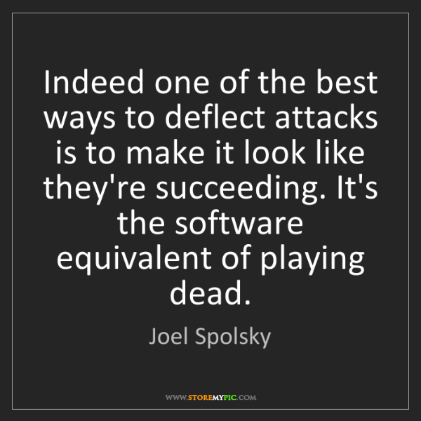 Joel Spolsky: Indeed one of the best ways to deflect attacks is to...