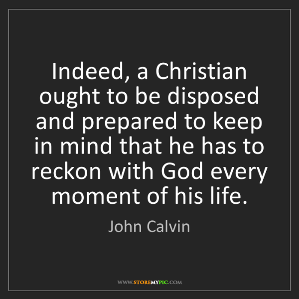 John Calvin: Indeed, a Christian ought to be disposed and prepared...