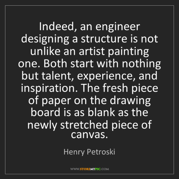 Henry Petroski: Indeed, an engineer designing a structure is not unlike...