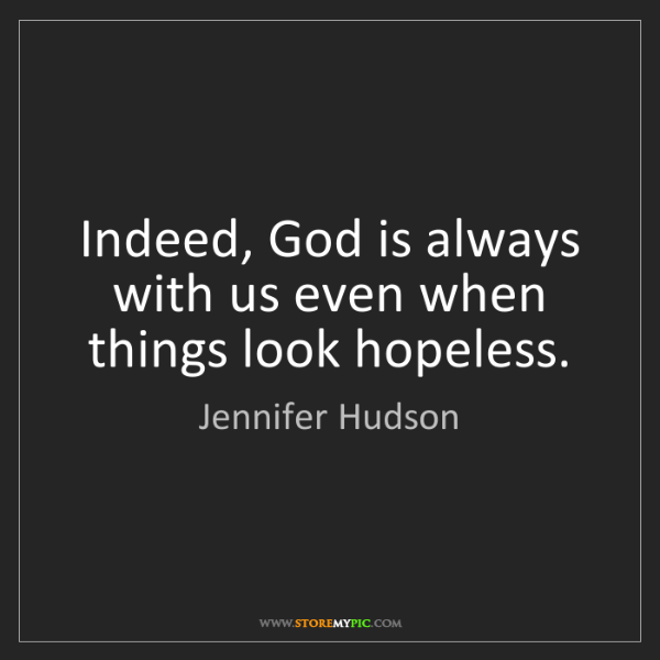 Jennifer Hudson: Indeed, God is always with us even when things look hopeless.