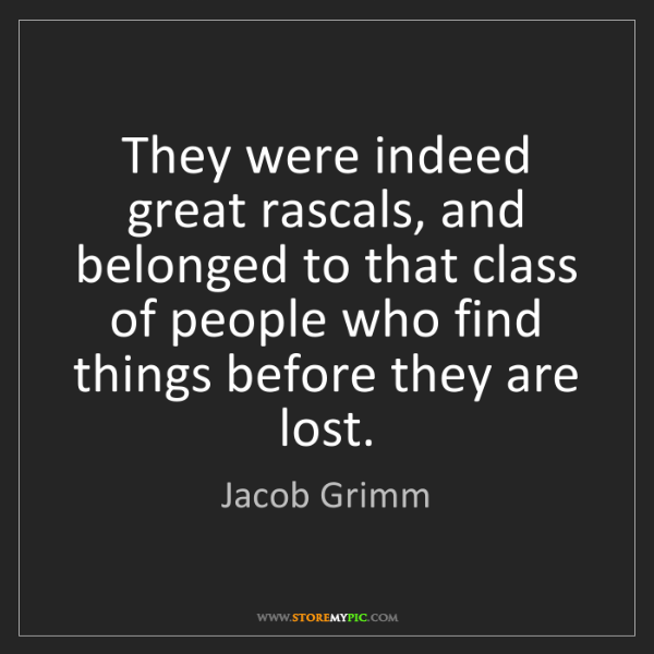 Jacob Grimm: They were indeed great rascals, and belonged to that...