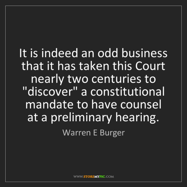 Warren E Burger: It is indeed an odd business that it has taken this Court...
