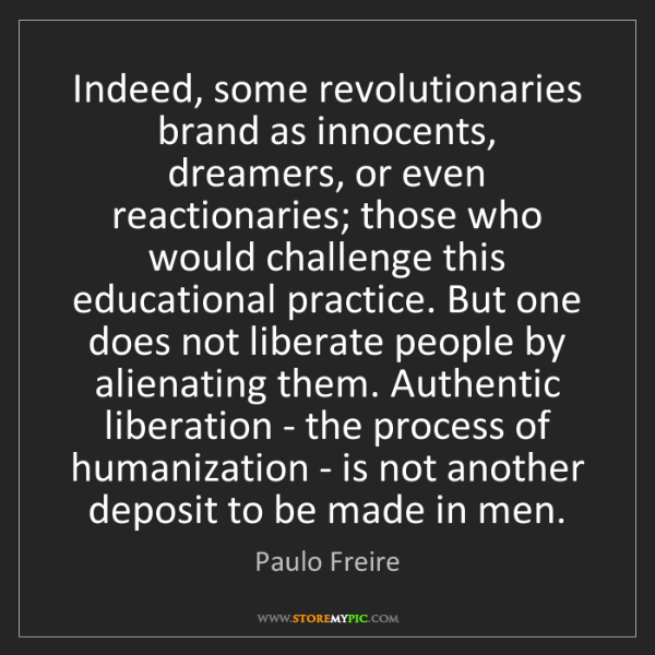 Paulo Freire: Indeed, some revolutionaries brand as innocents, dreamers,...