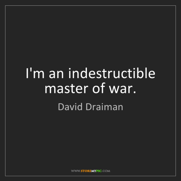 David Draiman: I'm an indestructible master of war.