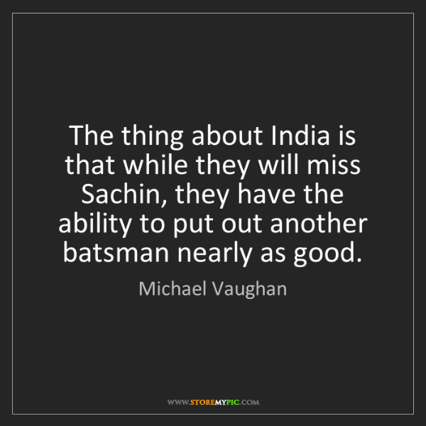 Michael Vaughan: The thing about India is that while they will miss Sachin,...