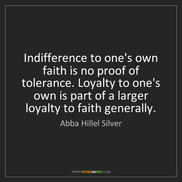 Abba Hillel Silver: Indifference to one's own faith is no proof of tolerance....