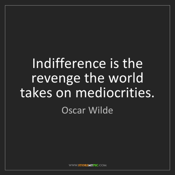 Oscar Wilde: Indifference is the revenge the world takes on mediocrities.