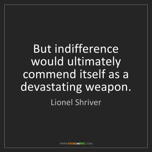 Lionel Shriver: But indifference would ultimately commend itself as a...