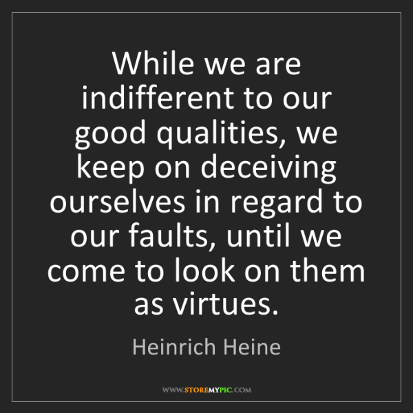 Heinrich Heine: While we are indifferent to our good qualities, we keep...