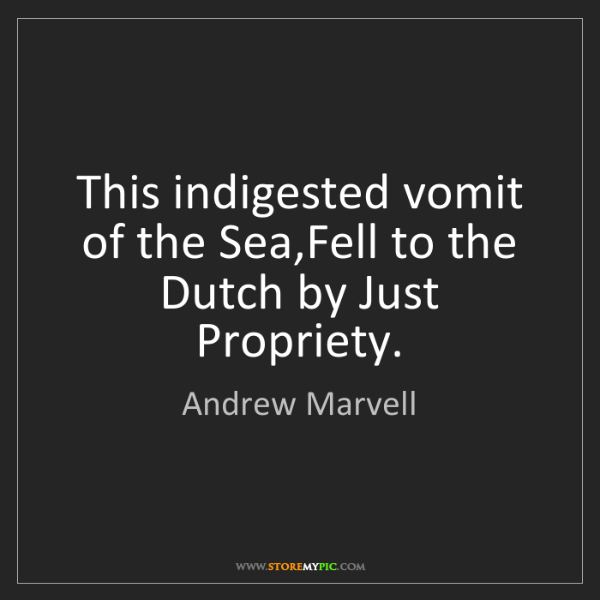 Andrew Marvell: This indigested vomit of the Sea,Fell to the Dutch by...