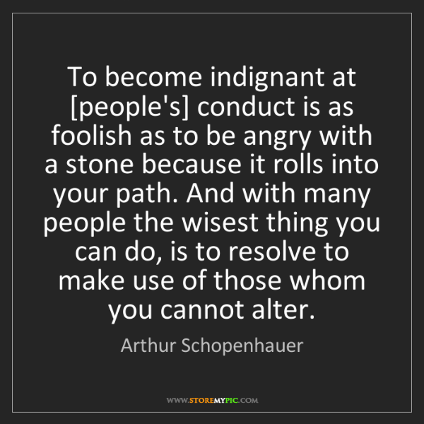 Arthur Schopenhauer: To become indignant at [people's] conduct is as foolish...