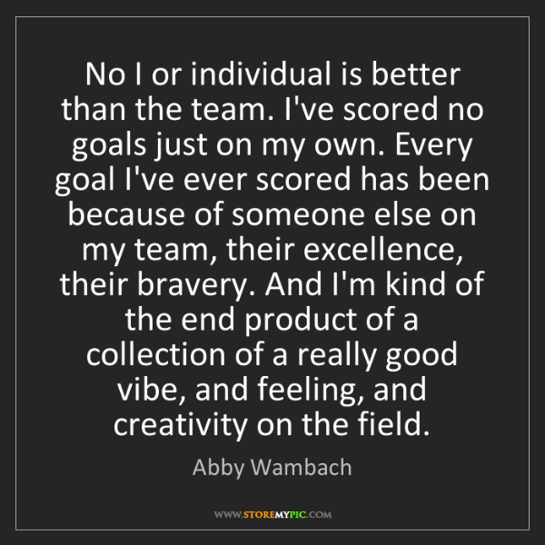 Abby Wambach: No I or individual is better than the team. I've scored...