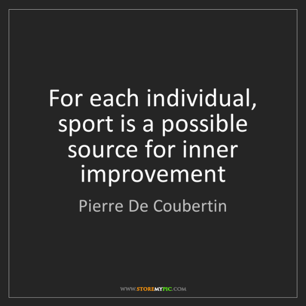 Pierre De Coubertin: For each individual, sport is a possible source for inner...