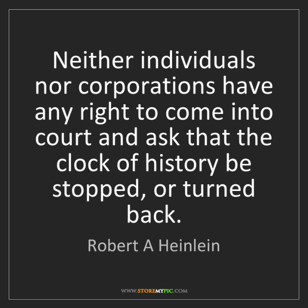 Robert A Heinlein: Neither individuals nor corporations have any right to...