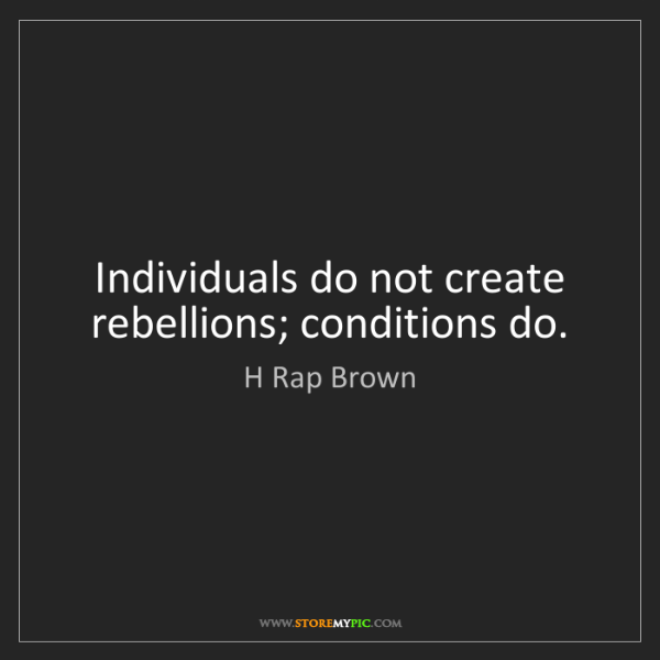 H Rap Brown: Individuals do not create rebellions; conditions do.