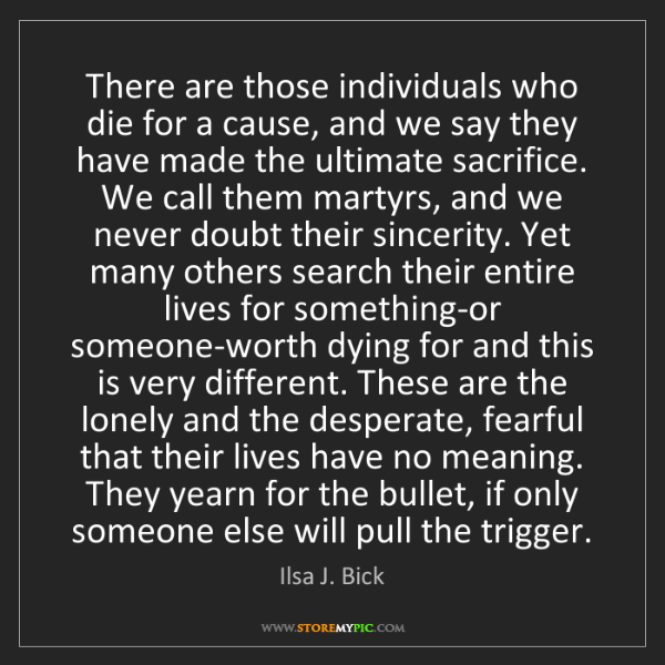 Ilsa J. Bick: There are those individuals who die for a cause, and...