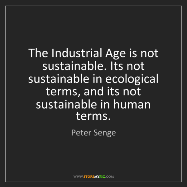 Peter Senge: The Industrial Age is not sustainable. Its not sustainable...