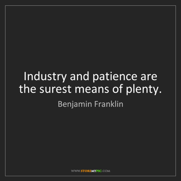 Benjamin Franklin: Industry and patience are the surest means of plenty.