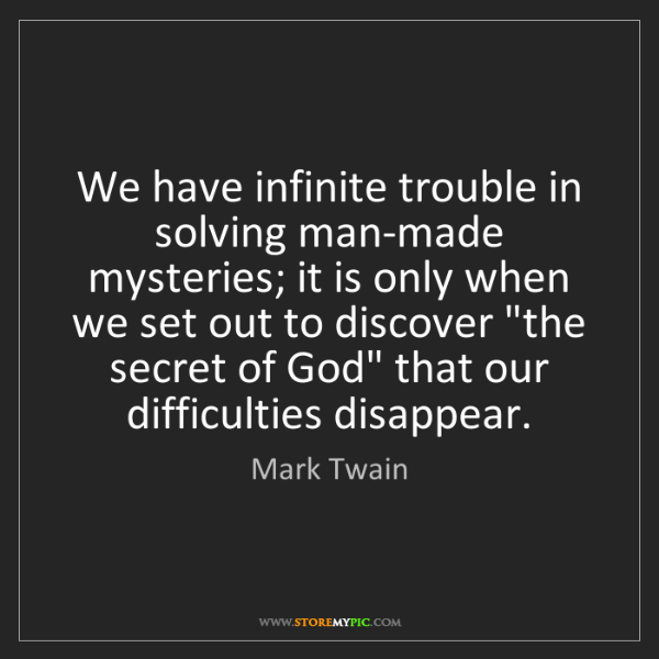 Mark Twain: We have infinite trouble in solving man-made mysteries;...