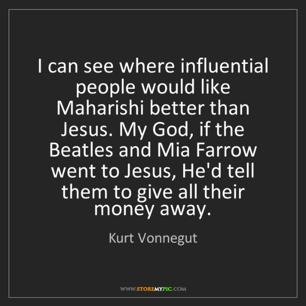 Kurt Vonnegut: I can see where influential people would like Maharishi...