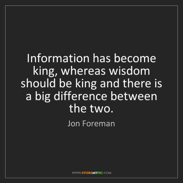 Jon Foreman: Information has become king, whereas wisdom should be...