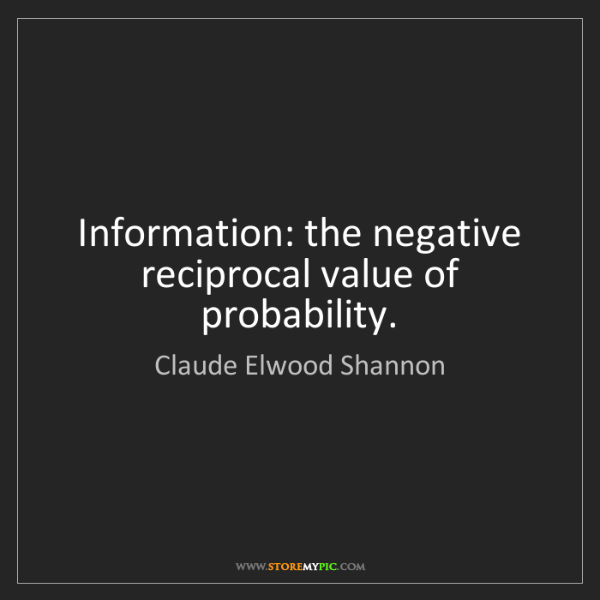 Claude Elwood Shannon: Information: the negative reciprocal value of probability.