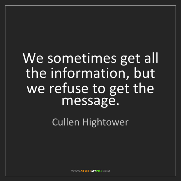 Cullen Hightower: We sometimes get all the information, but we refuse to...