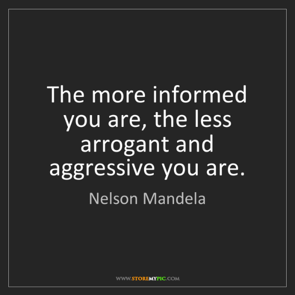 Nelson Mandela: The more informed you are, the less arrogant and aggressive...