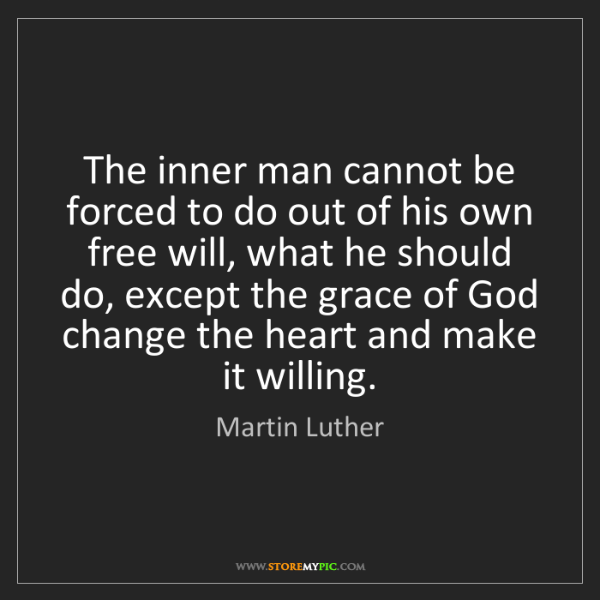 Martin Luther: The inner man cannot be forced to do out of his own free...