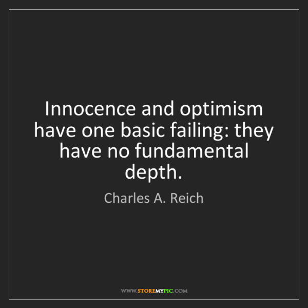 Charles A. Reich: Innocence and optimism have one basic failing: they have...