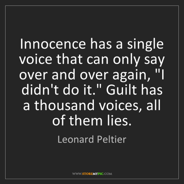Leonard Peltier: Innocence has a single voice that can only say over and...