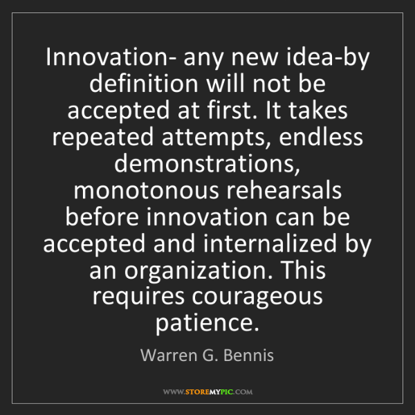 Warren G. Bennis: Innovation- any new idea-by definition will not be accepted...