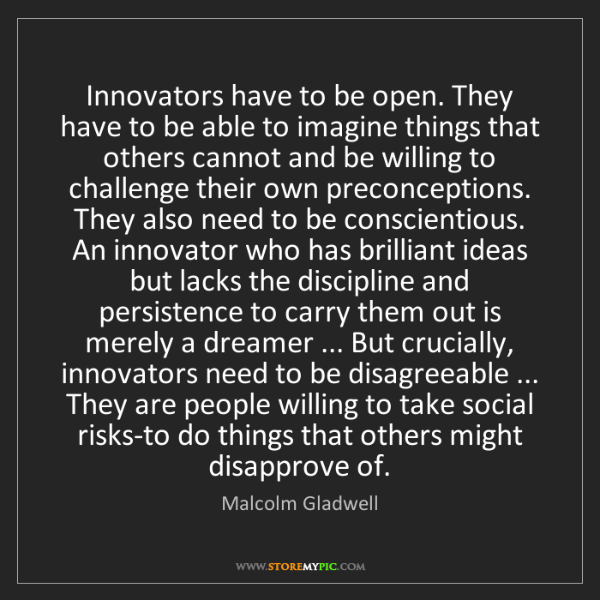 Malcolm Gladwell: Innovators have to be open. They have to be able to imagine...