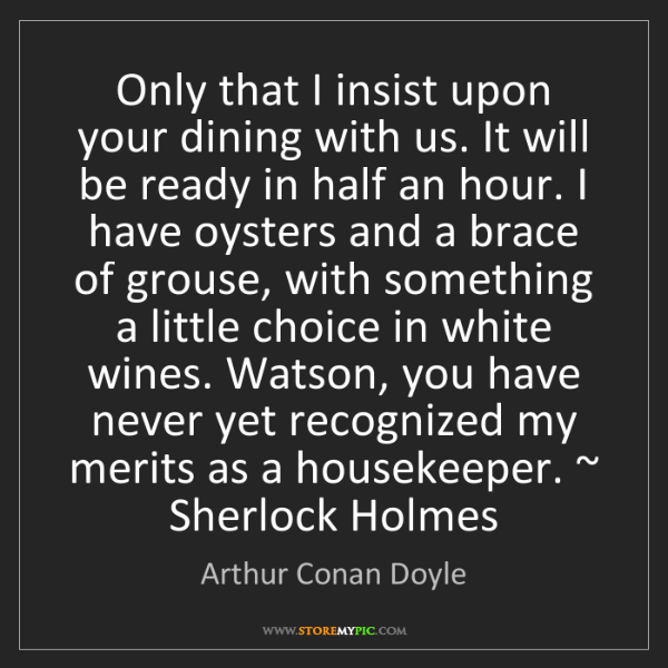 Arthur Conan Doyle: Only that I insist upon your dining with us. It will...