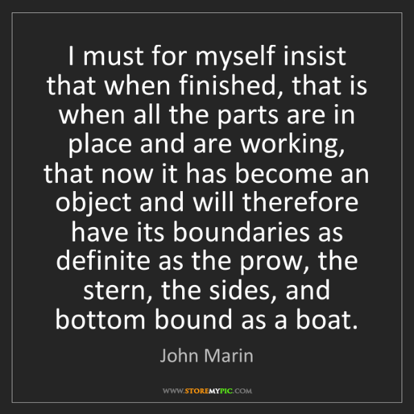 John Marin: I must for myself insist that when finished, that is...