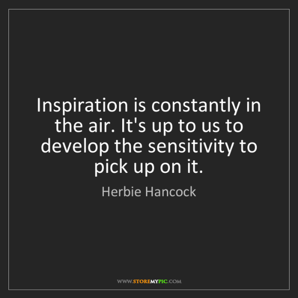 Herbie Hancock: Inspiration is constantly in the air. It's up to us to...