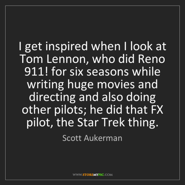 Scott Aukerman: I get inspired when I look at Tom Lennon, who did Reno...